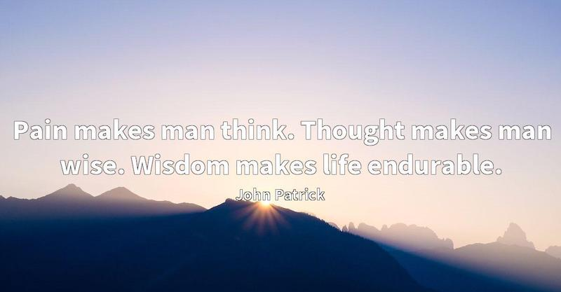 Pain makes man think. Thought makes man wise. Wisdom makes life endurable.