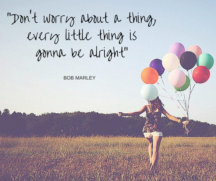 """""""Don't worry about a thing,every little thing is gonna be alright"""""""