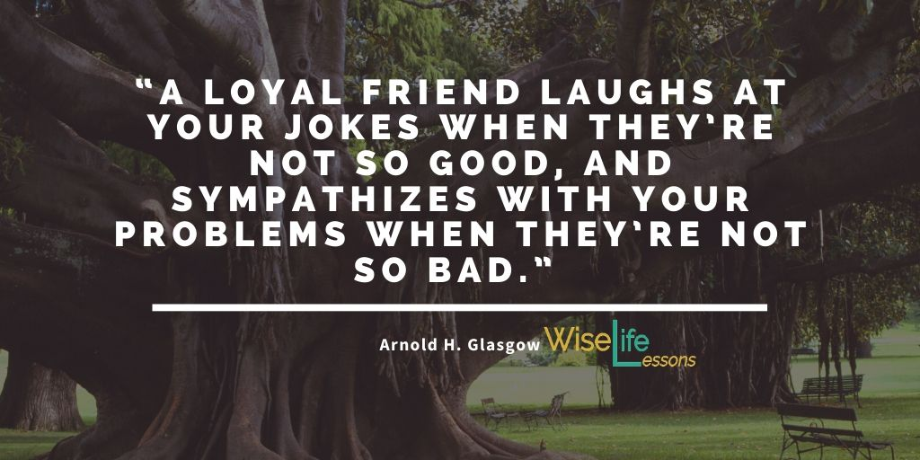 A loyal friend laughs at your jokes when they're not so good, and sympathizes with your problems when they're not so bad.""