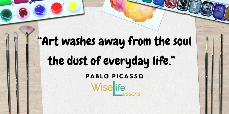 """Art washes away from the soul the dust of everyday life."""""""