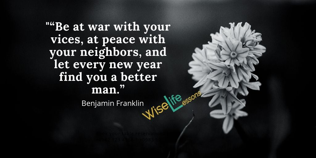 """Be at war with your vices, at peace with your neighbors, and let every new year find you a better man."""""""