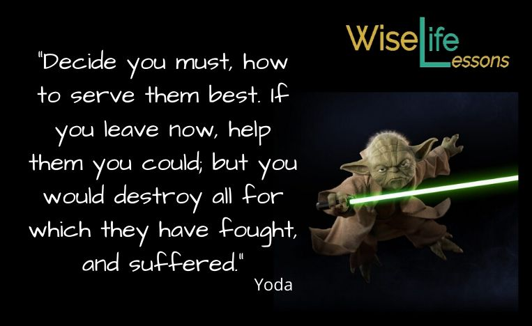 """""""Decide you must, how to serve them best. If you leave now, help them you could; but you would destroy all for which they have fought, and suffered."""""""