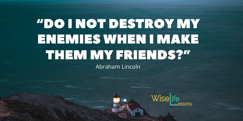 """Do I not destroy my enemies when I make them my friends_"""