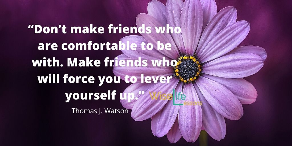 Don't make friends who are comfortable to be with. Make friends who will force you to lever yourself up