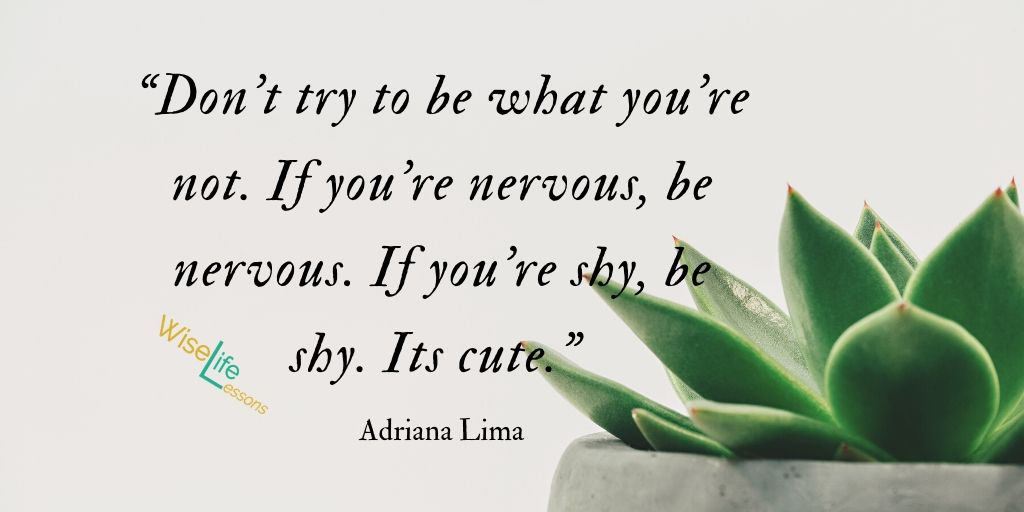 Don't try to be what you're not. If you're nervous, be nervous. If you're shy, be shy. Its cute.