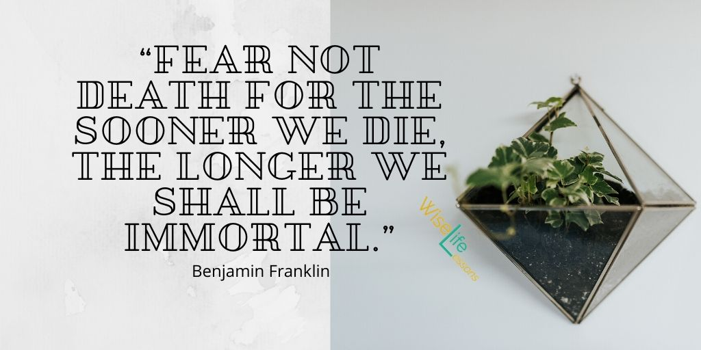 """Fear not death for the sooner we die, the longer we shall be immortal."""""""