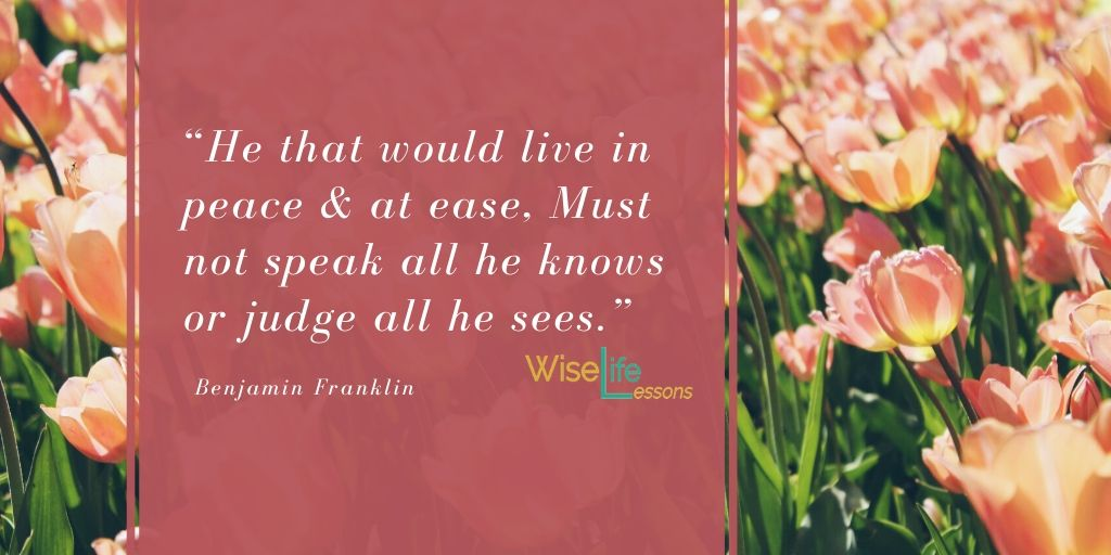 """""""He that would live in peace & at ease, Must not speak all he knows or judge all he sees."""""""
