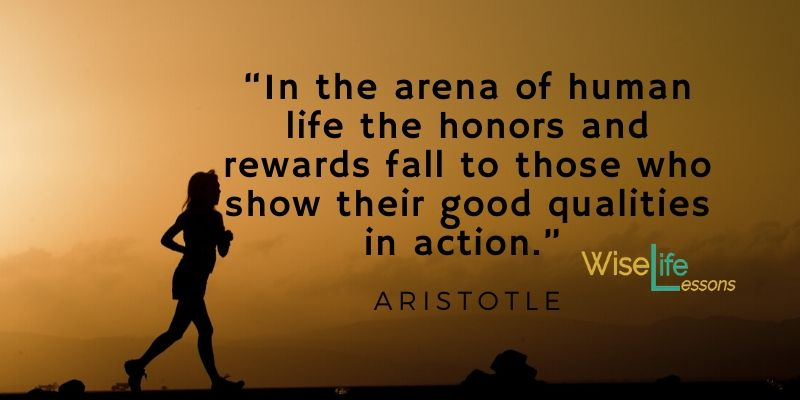 """""""In the arena of human life the honors and rewards fall to those who show their good qualities in action."""""""