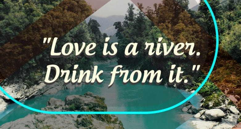 """""""Love is a river. Drink from it."""""""