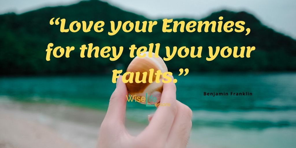 """Love your Enemies, for they tell you your Faults."""