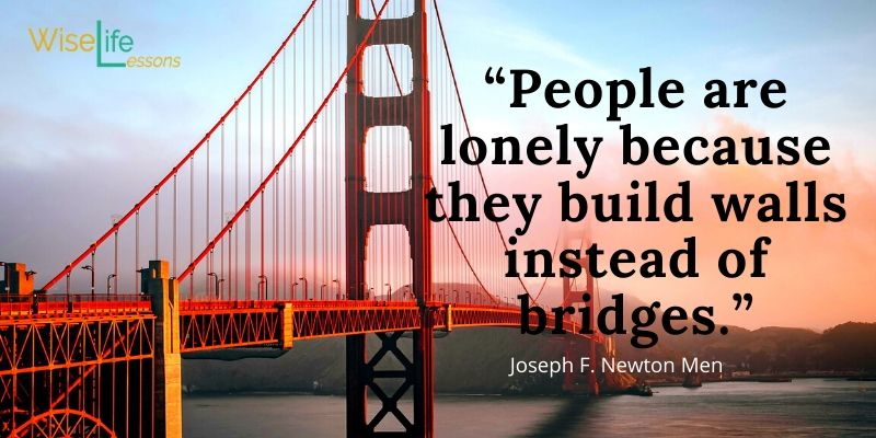 """""""People are lonely because they build walls instead of bridges."""""""