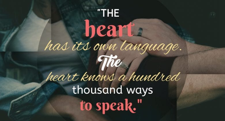 """""""The heart has its own language. The heart knows a hundred thousand ways to speak."""""""