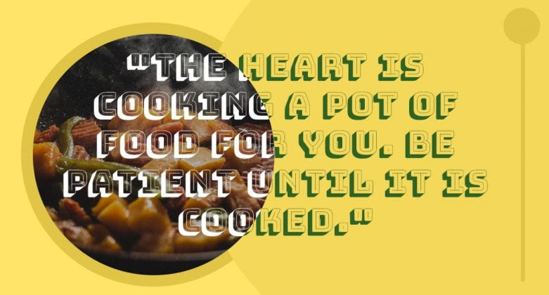 """""""The heart is cooking a pot of food for you. Be patient until it is cooked."""""""
