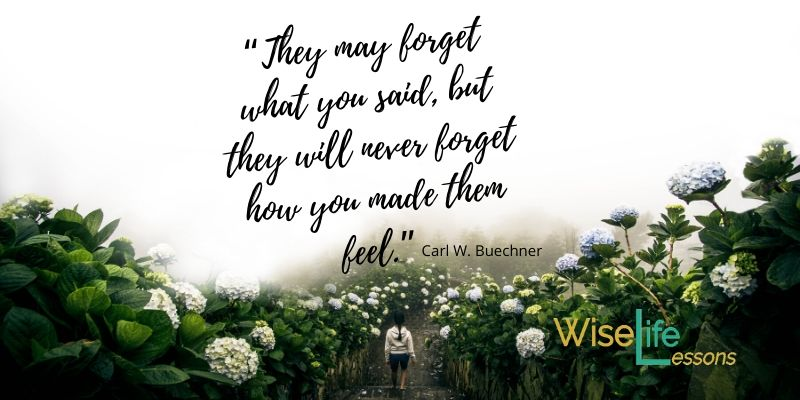 """They may forget what you said, but they will never forget how you made them feel."""