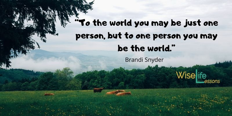 """To the world you may be just one person, but to one person you may be the world."""