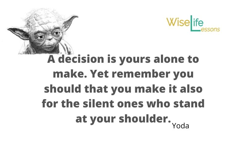 A decision is yours alone to make. Yet remember you should that you make it also for the silent ones who stand at your shoulder.