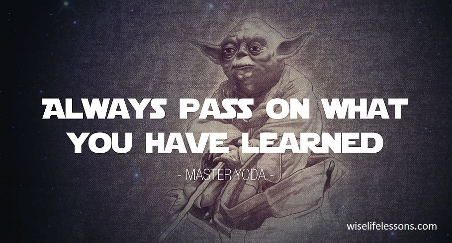 Always pass on what you have learned