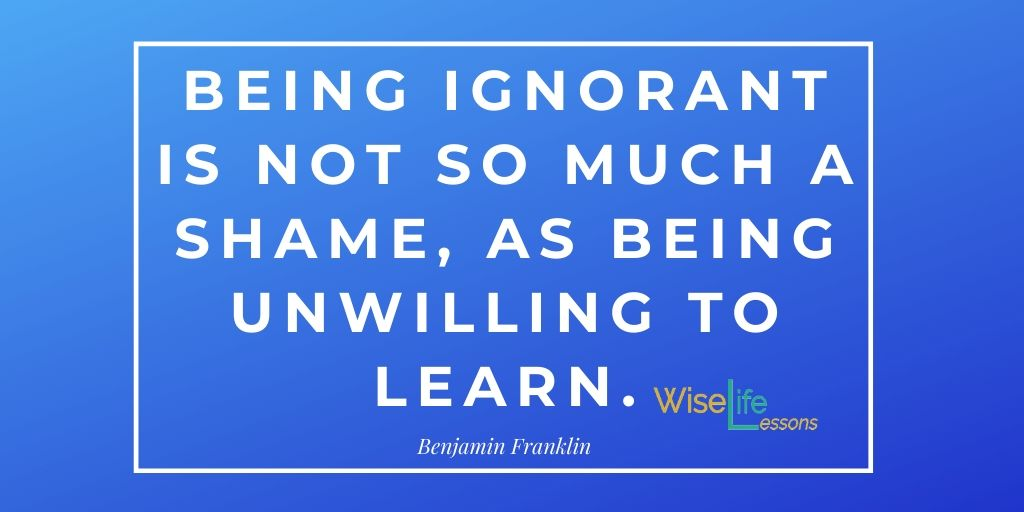 Being ignorant is not so much a shame, as being unwilling to learn.