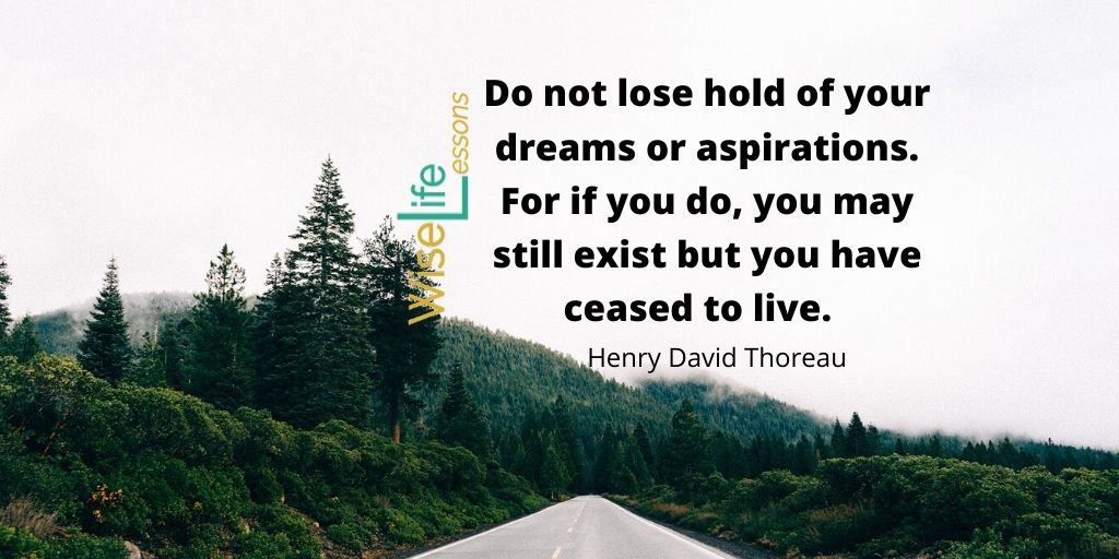 Do not lose hold of your dreams or aspirations. For if you do, you may still exist but you have ceased to live.