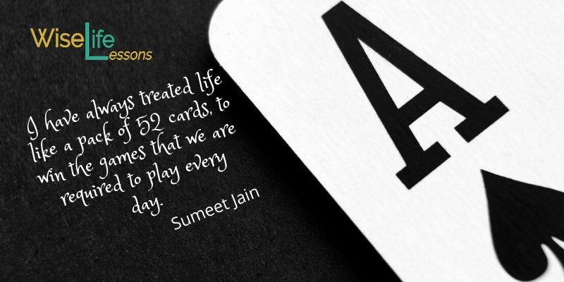 I have always treated life like a pack of 52 cards, to win the games that we are required to play every day.