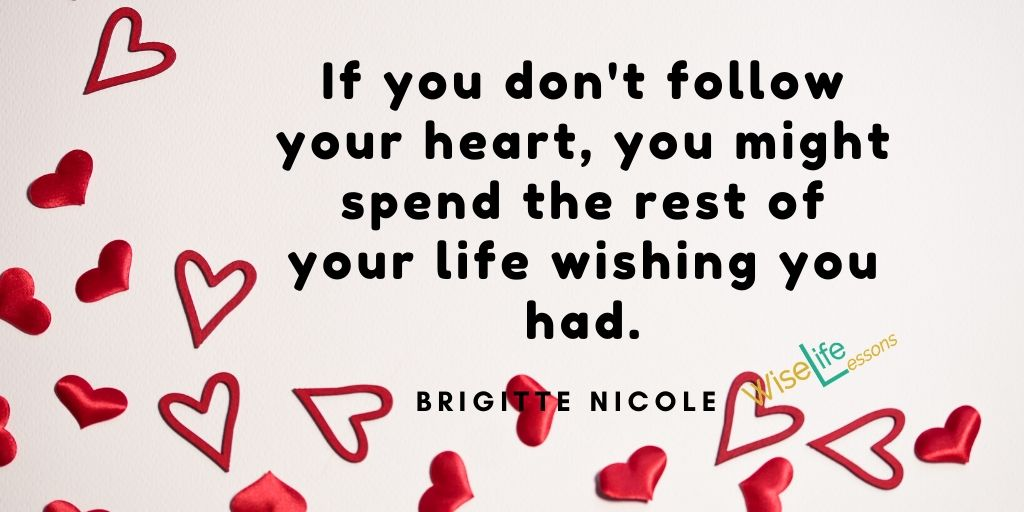 If you don't follow your heart, you might spend the rest of your life wishing you had
