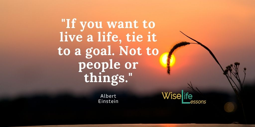If you want to life a happy life, tie it to a goal. Not to people or things.