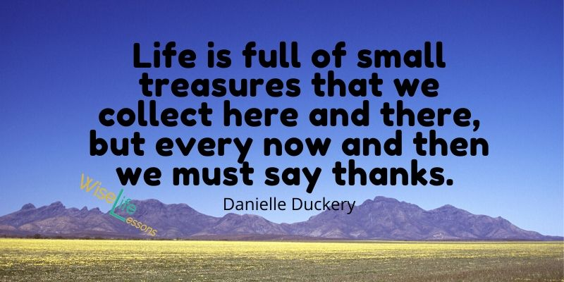 Life is full of small treasures that we collect here and there, but every now and then we must say thanks.