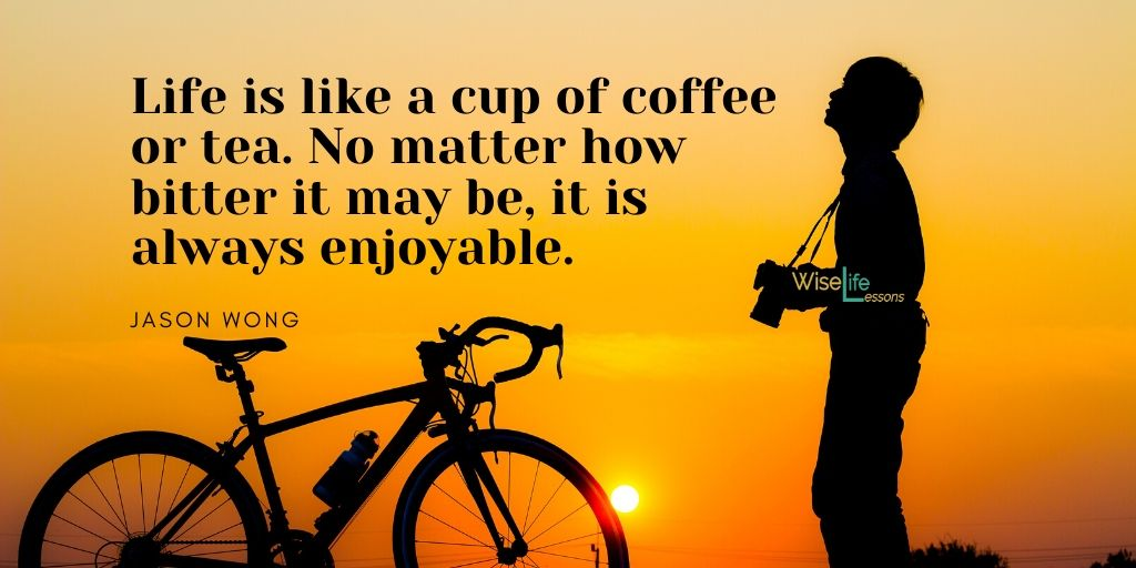 Life is like a cup of coffee or tea. No matter how bitter it may be, it is always enjoyable.