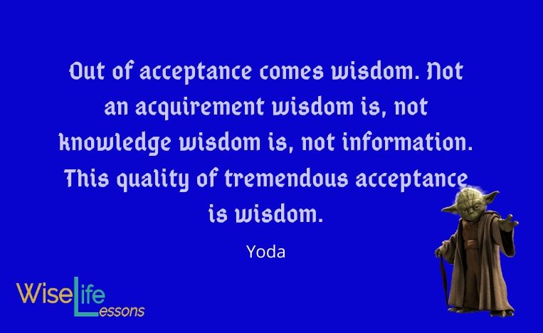 Out of acceptance comes wisdom. Not an acquirement wisdom is, not knowledge wisdom is, not information. This quality of tremendous acceptance is wisdom.