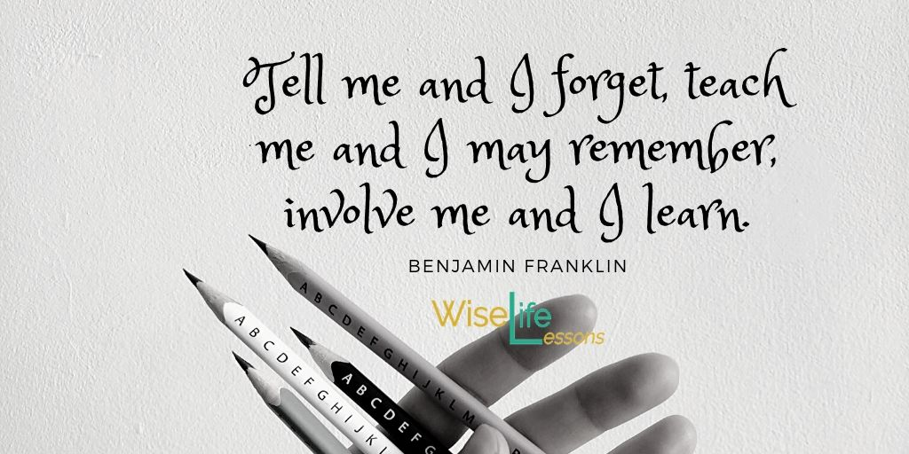 """Tell me and I forget, teach me and I may remember, involve me and I learn."""""""