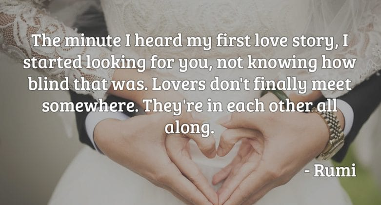 The minute I heard my first love story, I started looking for you, not knowing how blind that was. Lovers don't finally meet somewhere. They're in each other all along