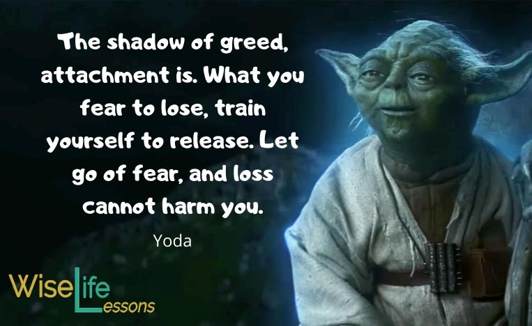 The shadow of greed, attachment is. What you fear to lose, train yourself to release. Let go of fear, and loss cannot harm you.