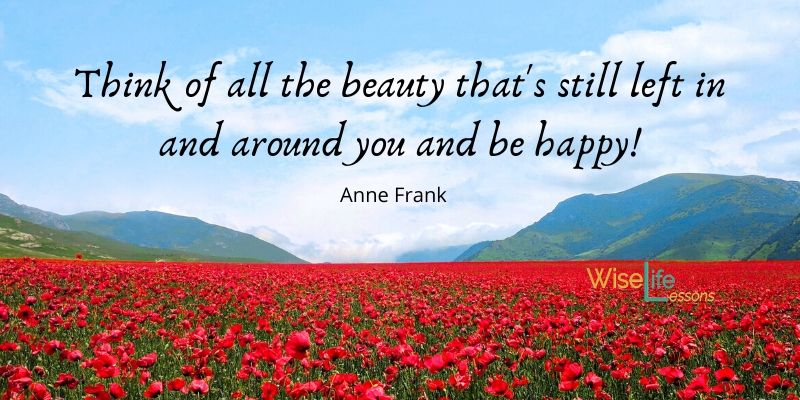Think of all the beauty that's still left in and around you and be happy!
