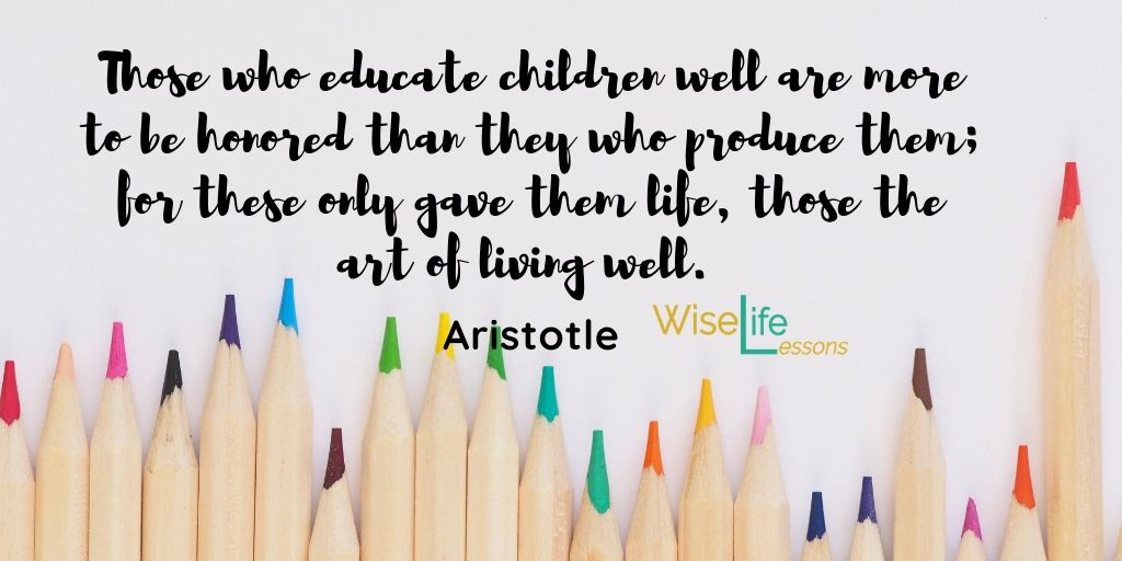 Those who educate children well are more to be honoured than they who produce them; for these only gave them life, those the art of living well.