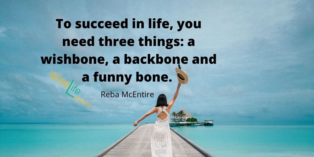 To succeed in life, you need three things_ a wishbone, a backbone and a funny bone.