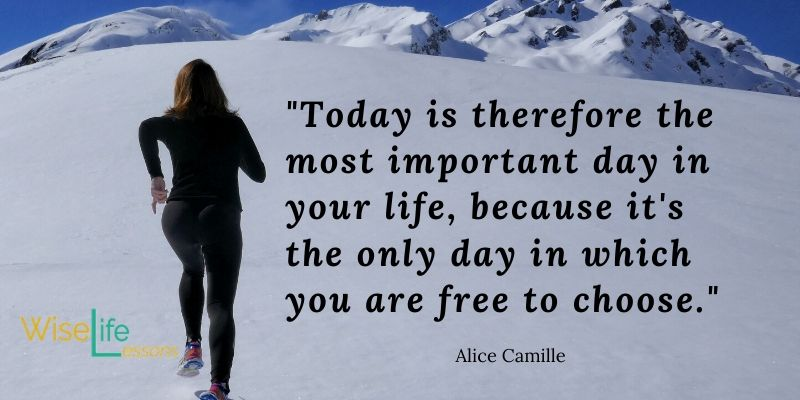 Today is therefore the most important day in your life, because it's the only day in which you are free to choose.