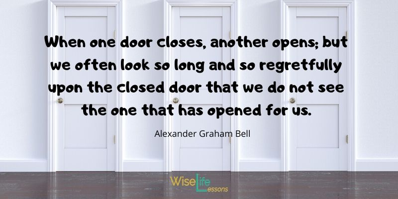 When one door closes, another opens; but we often look so long and so regretfully upon the closed door that we do not see the one that has opened for us