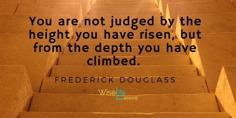 You are not judged by the height you have risen, but from the depth you have climbed.