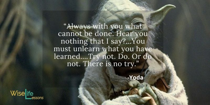 """""""Always with you what cannot be done. Hear you nothing that I say…You must unlearn what you have learned….Try not. Do. Or do not. There is no try."""""""