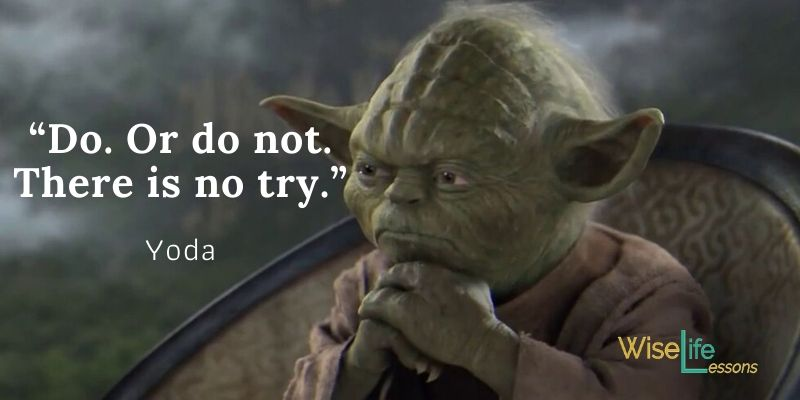 """""""Do or do not. There is no try."""""""