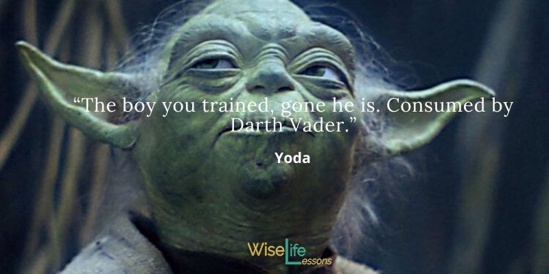 The boy you trained, gone he is. Consumed by Darth Vader.