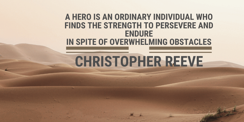A hero is an ordinary individual who finds the strength to persevere and endure in spite of overwhelming obstacles