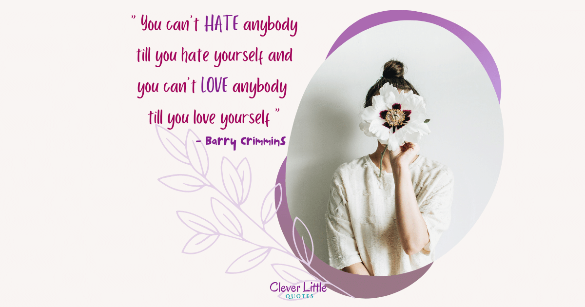 You can't hate anybody till you hate yourself and you can't love anybody till you love yourself.