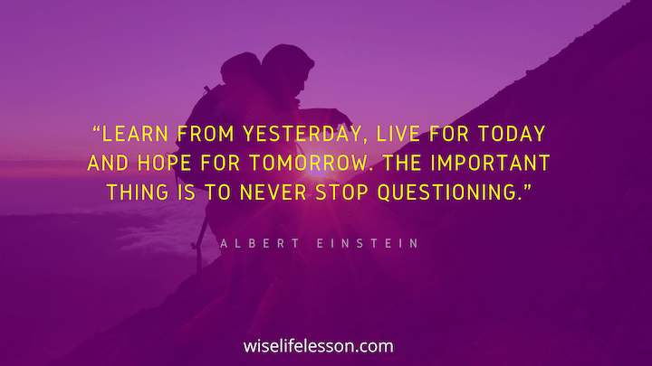 Learn from yesterday, live for today and hope for tomorrow. The important thing is to never stop questioning
