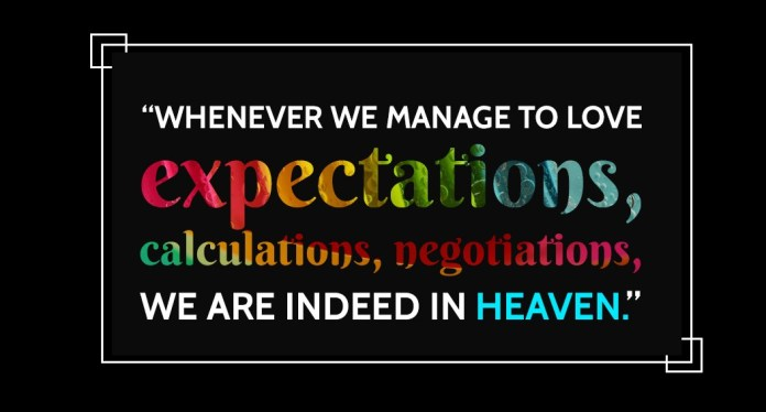 Whenever we manage to love expectations, calculations, negotiations, we are indeed in heaven