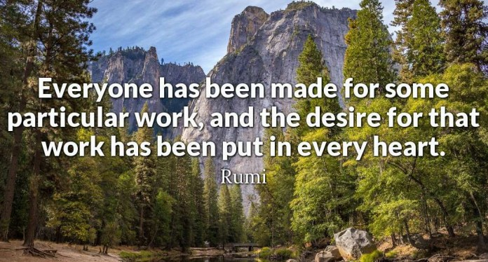 Everyone has been made for some particular work, and the desire for that work ha s been put in every heart
