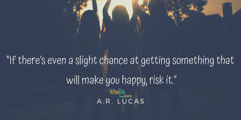 If there's even a slight chance at getting something that will make you happy, risk it