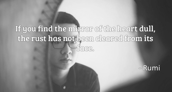 If you find the mirror of the heart dull, the rust has not been cleared from its face