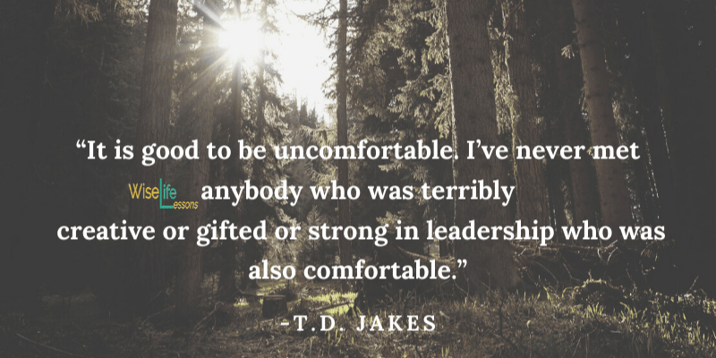 It is good to be uncomfortable. I've never met anybody who was terribly creative or gifted or strong in leadership who was also comfortable
