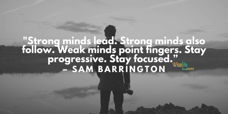 Strong minds lead. Strong minds also follow. Weak minds point fingers. Stay progressive. Stay focused